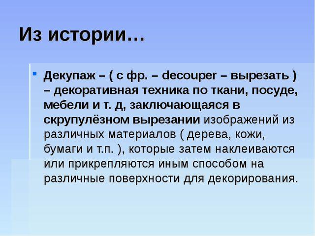 Из истории… Декупаж – ( с фр. – decouper – вырезать ) – декоративная техника...