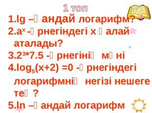 lg –қандай логарифм? ах -өрнегіндегі х қалай аталады? 23*7.5 -өрнегінің мәні