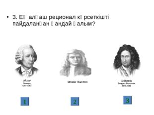 3. Ең алғаш реционал көрсеткішті пайдаланған қандай ғалым? 1 2 3 Исаак Ньютон
