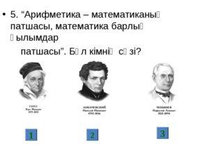 "5. ""Арифметика – математиканың патшасы, математика барлық ғылымдар патшасы""."