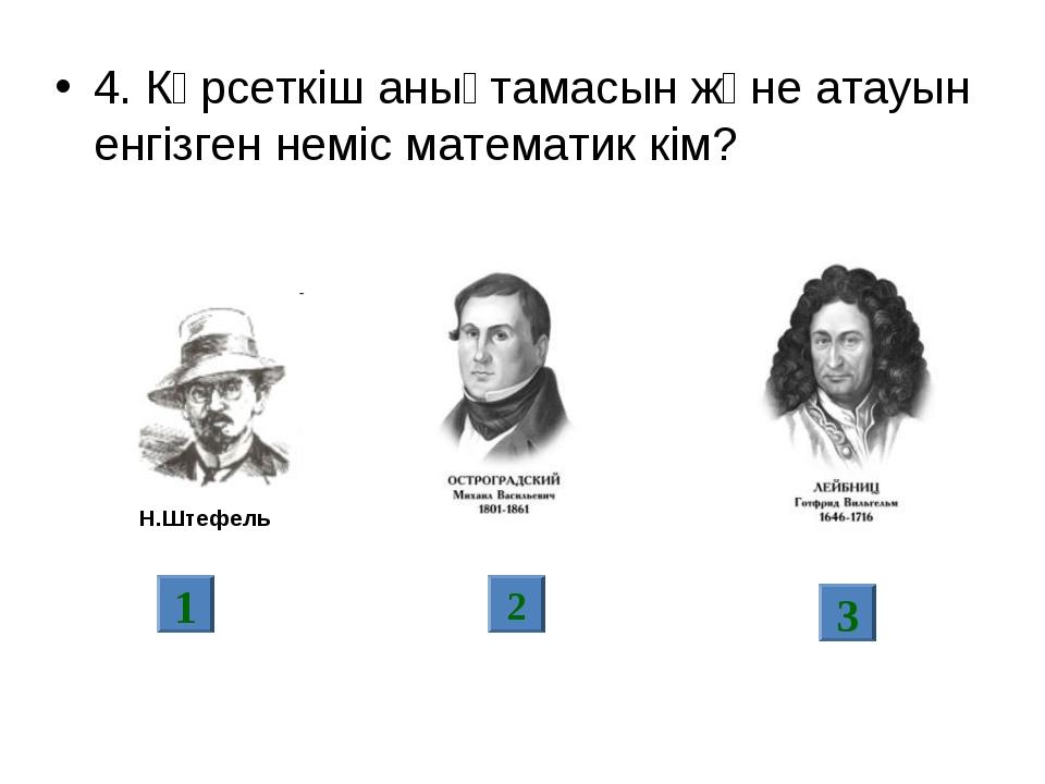 4. Көрсеткіш анықтамасын және атауын енгізген неміс математик кім? 1 2 3 Н.Шт...