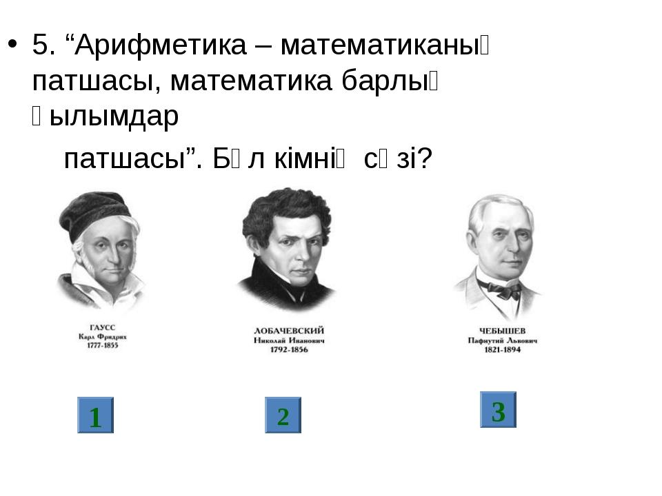 "5. ""Арифметика – математиканың патшасы, математика барлық ғылымдар патшасы""...."