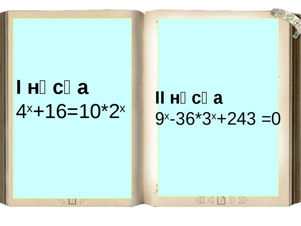 ІІ нұсқа 9x-36*3x+243 =0 І нұсқа 4х+16=10*2x