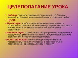 ЦЕЛЕПОЛАГАНИЕ УРОКА Задача: показать учащимся пути решения Н.В.Гоголем «вечно
