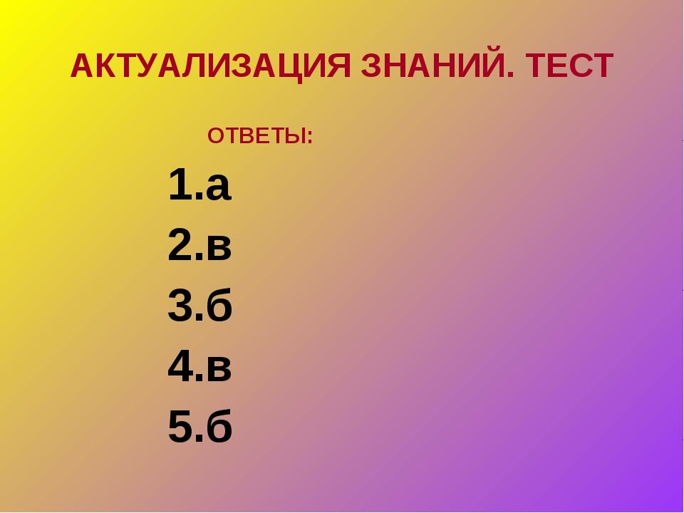 АКТУАЛИЗАЦИЯ ЗНАНИЙ. ТЕСТ ОТВЕТЫ: 1.а 2.в 3.б 4.в 5.б