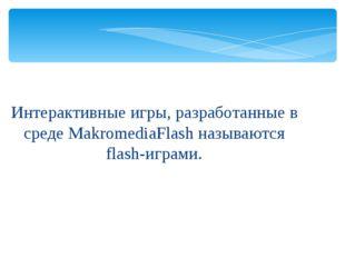 Интерактивные игры, разработанные в среде MakromediaFlash называются flash-иг