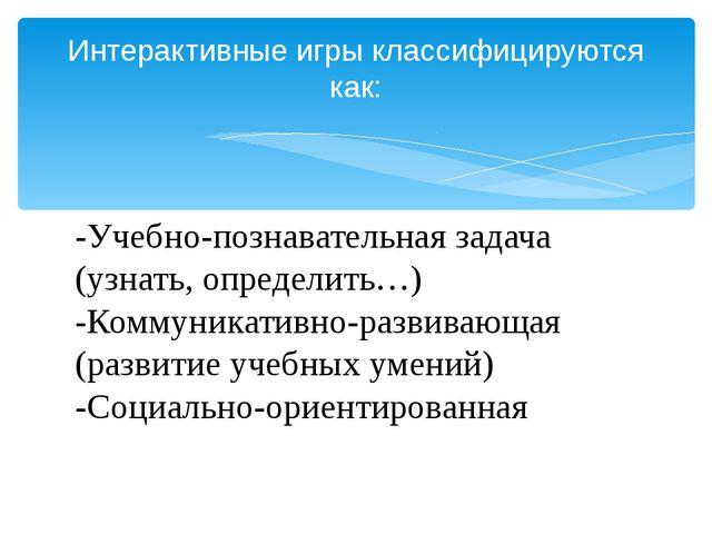 -Учебно-познавательная задача (узнать, определить…) -Коммуникативно-развивающ...
