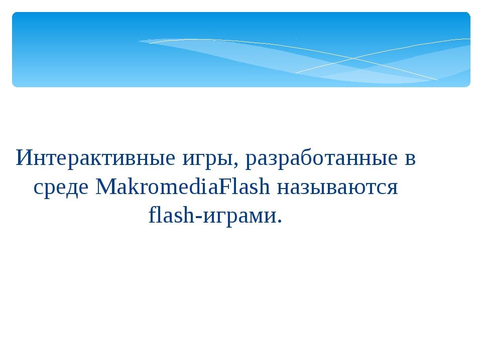 Интерактивные игры, разработанные в среде MakromediaFlash называются flash-иг...