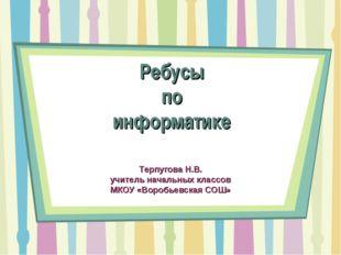 Ребусы по информатике Терпугова Н.В. учитель начальных классов МКОУ «Воробьев