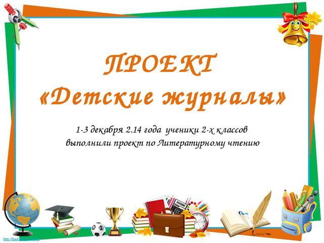 ПРОЕКТ «Детские журналы» 1-3 декабря 2.14 года ученики 2-х классов выполнили...