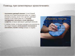 Помощь при капиллярных кровотечениях: Наложение давящей повязки. Если в Вашей