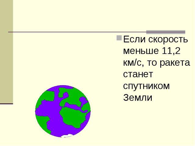 Если скорость меньше 11,2 км/с, то ракета станет спутником Земли