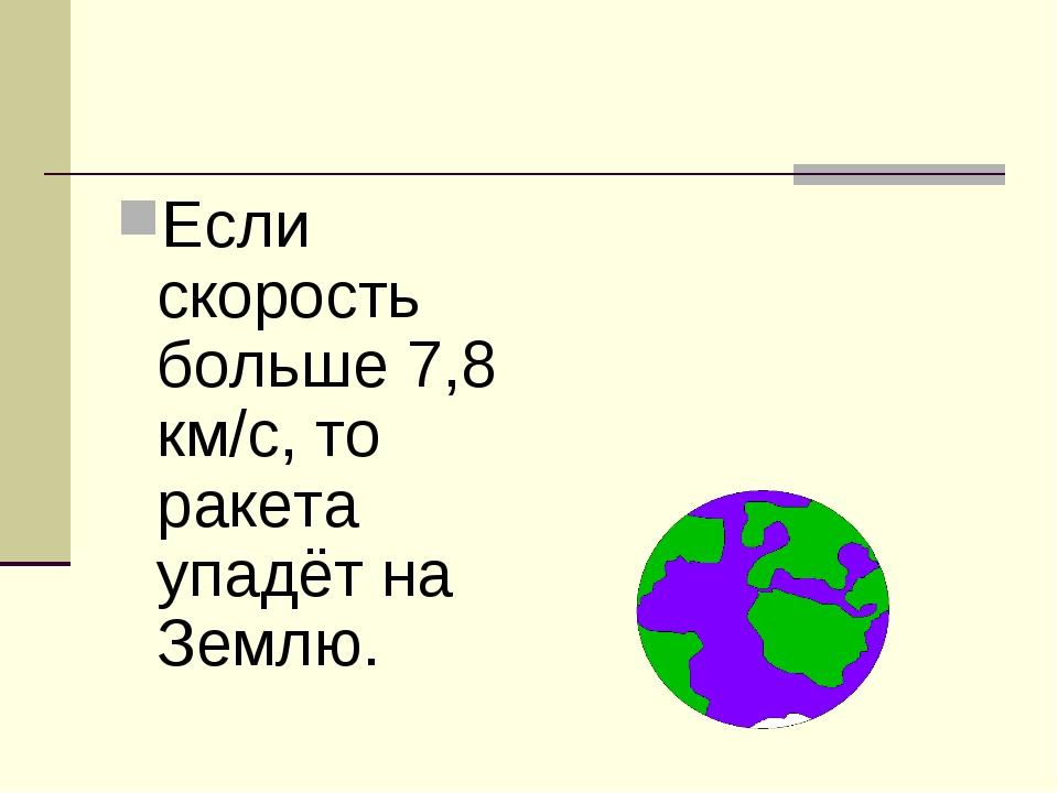Если скорость больше 7,8 км/с, то ракета упадёт на Землю.