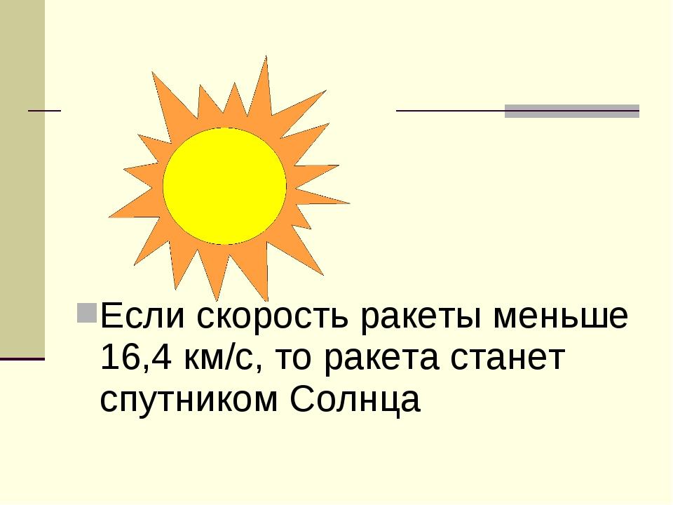 Если скорость ракеты меньше 16,4 км/с, то ракета станет спутником Солнца