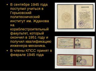 В сентябре 1945 года поступил учиться в Горьковский политехнический институт