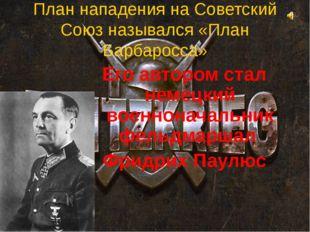 План нападения на Советский Союз назывался «План Барбаросса» Его автором стал