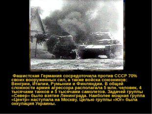 Фашистская Германия сосредоточила против СССР 70% своих вооруженных сил, а т
