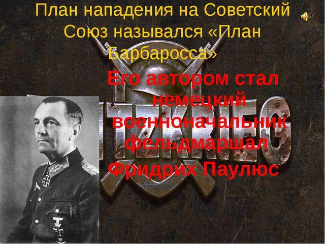 План нападения на Советский Союз назывался «План Барбаросса» Его автором стал...