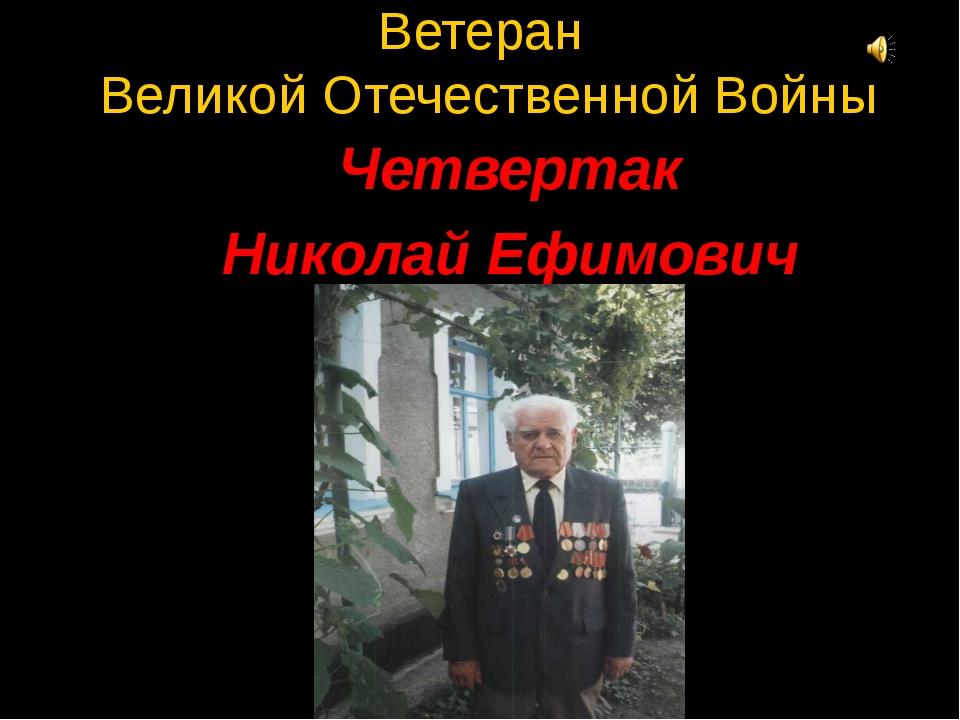 Ветеран Великой Отечественной Войны Четвертак Николай Ефимович