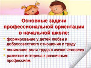 Основные задачи профессиональной ориентации в начальной школе: формирование у