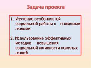 Изучение особенностей социальной работы с пожилыми людьми; 2. Использование э