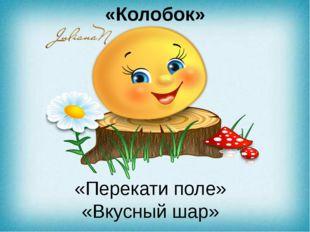 «Колобок» «Перекати поле» «Вкусный шар»