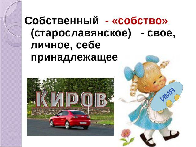 Собственный - «собство» (старославянское) - свое, личное, себе принадлежащее.