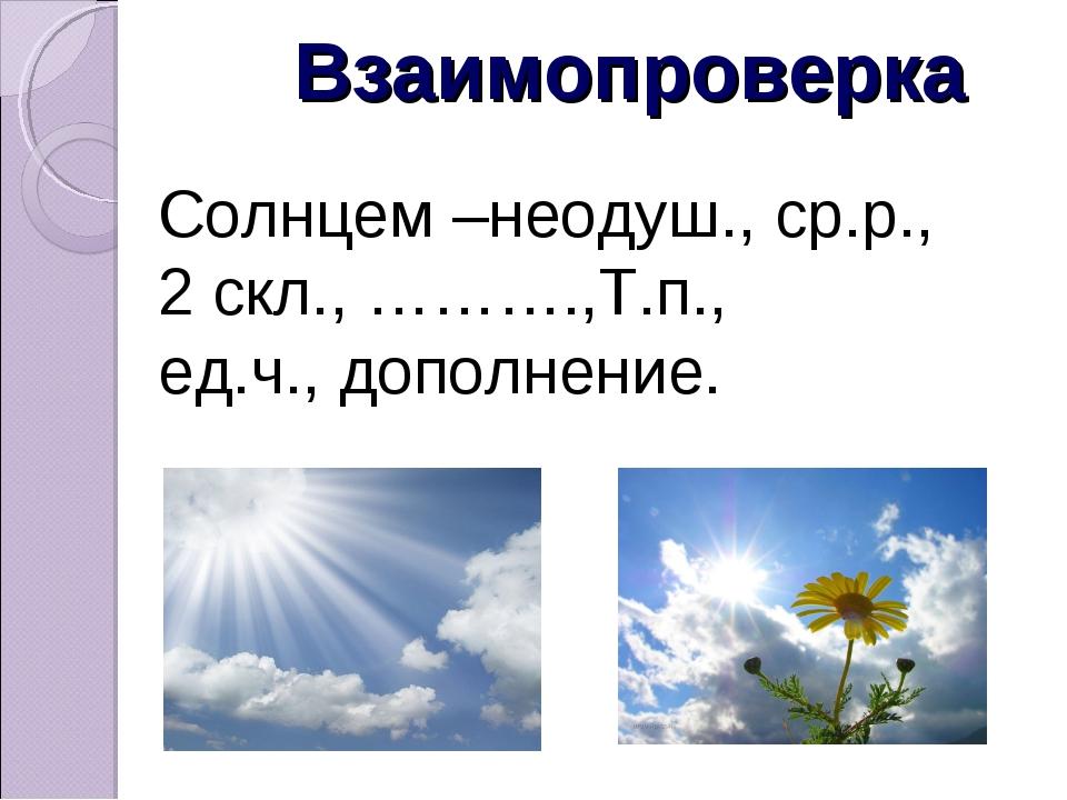 Взаимопроверка Солнцем –неодуш., ср.р., 2 скл., ……….,Т.п., ед.ч., дополнение.