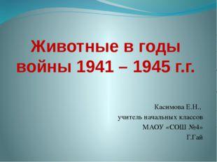 Животные в годы войны 1941 – 1945 г.г. Касимова Е.Н., учитель начальных класс
