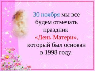 30 ноября мы все будем отмечать праздник «День Матери», который был основан в