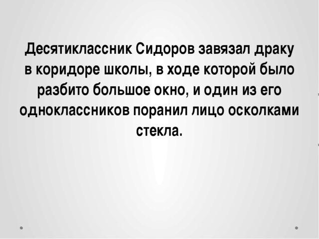 Десятиклассник Сидоров завязал драку в коридоре школы, в ходе которой было ра...