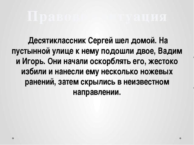 Десятиклассник Сергей шел домой. На пустынной улице к нему подошли двое, Вад...