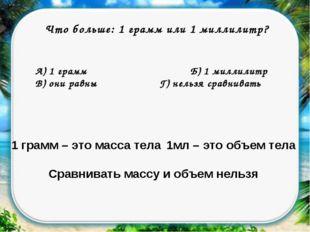 Что больше: 1 грамм или 1 миллилитр? А) 1 граммБ) 1 миллилитр В) они равн