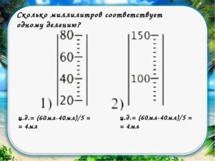 Сколько миллилитров соответствует одному делению? ц.д.= (60мл-40мл)/5 = = 4мл
