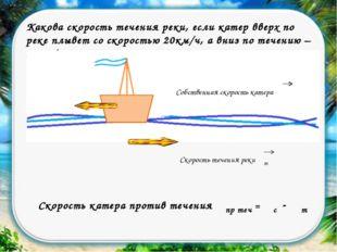 Какова скорость течения реки, если катер вверх по реке плывет со скоростью 20