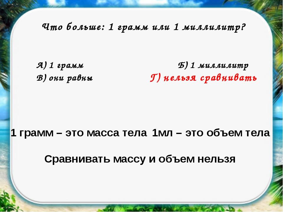 Что больше: 1 грамм или 1 миллилитр? А) 1 граммБ) 1 миллилитр В) они равн...