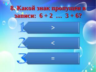 8. Какой знак пропущен в записи: 6 + 2 … 3 + 6?