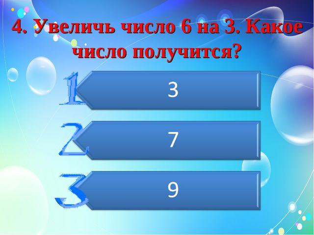 4. Увеличь число 6 на 3. Какое число получится?