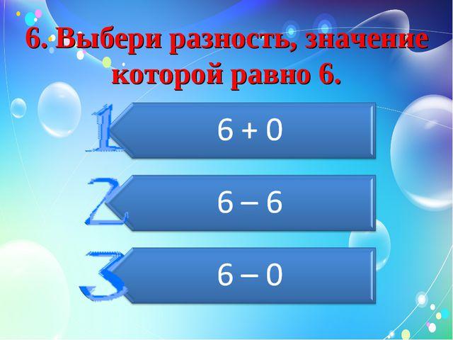 6. Выбери разность, значение которой равно 6.