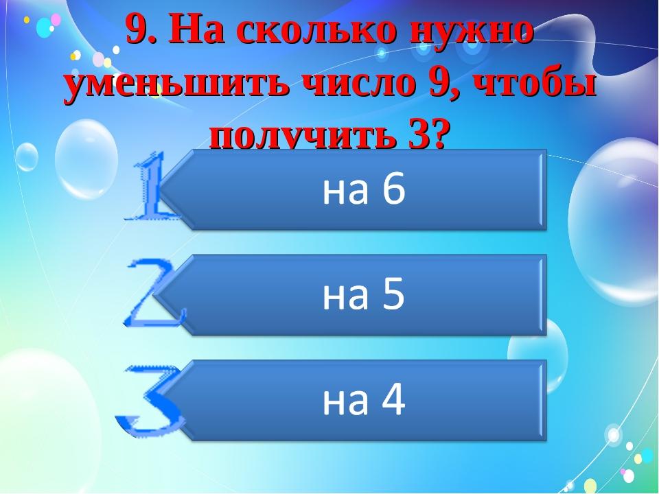 9. На сколько нужно уменьшить число 9, чтобы получить 3?