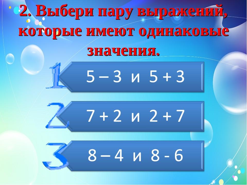 2. Выбери пару выражений, которые имеют одинаковые значения.