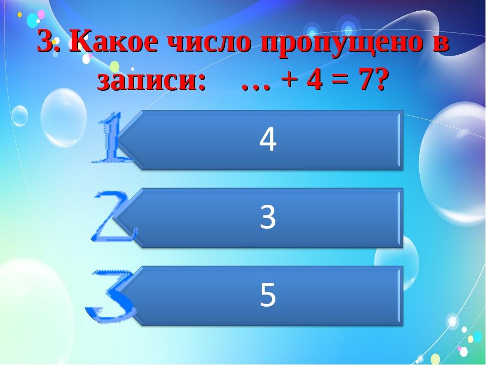 3. Какое число пропущено в записи: … + 4 = 7?