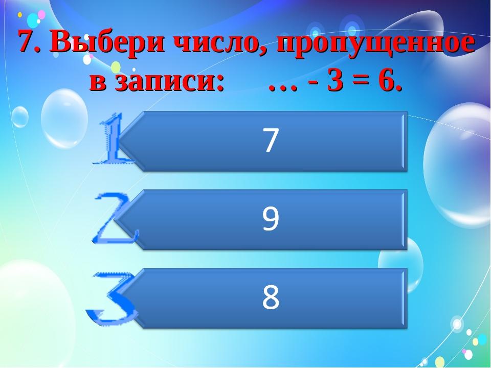 7. Выбери число, пропущенное в записи: … - 3 = 6.