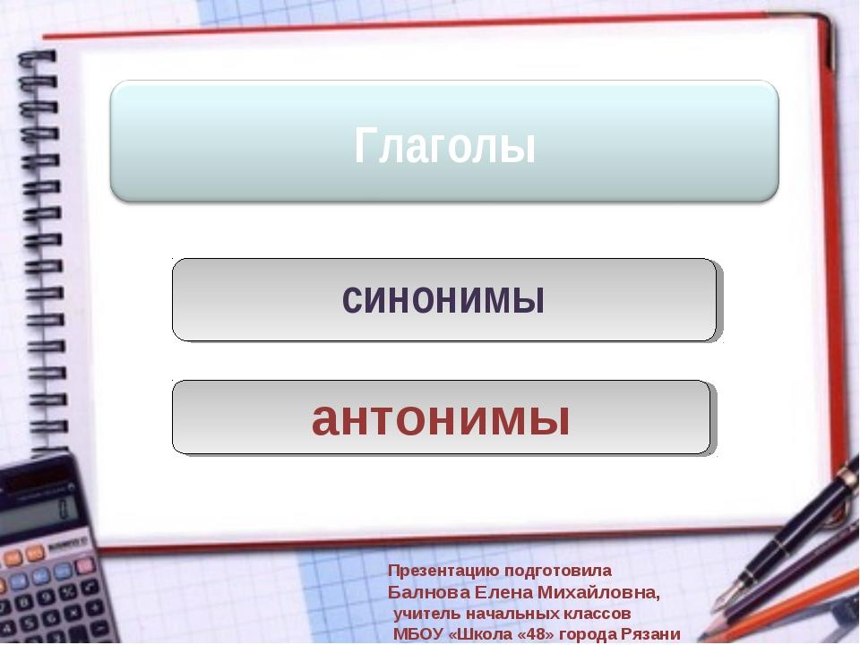 синонимы антонимы Презентацию подготовила Балнова Елена Михайловна, учитель н...