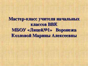 Мастер-класс учителя начальных классов ВВК МБОУ «Лицей№1» Воронежа Козловой М