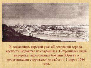 К сожалению, царский указ об основании города-крепости Воронежа не сохранился