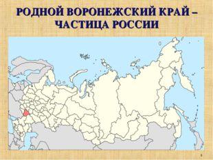 РОДНОЙ ВОРОНЕЖСКИЙ КРАЙ – ЧАСТИЦА РОССИИ *
