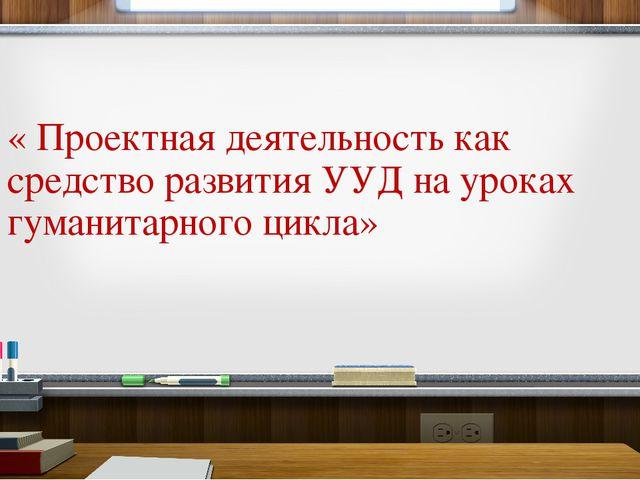 « Проектная деятельность как средство развития УУД на уроках гуманитарного ци...