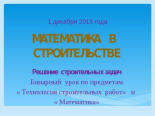 1 декабря 2015 года МАТЕМАТИКА В СТРОИТЕЛЬСТВЕ Решение строительных задач Бин