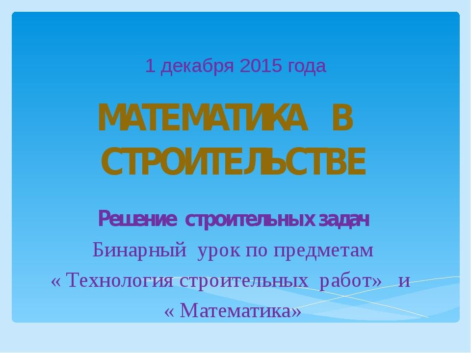1 декабря 2015 года МАТЕМАТИКА В СТРОИТЕЛЬСТВЕ Решение строительных задач Бин...